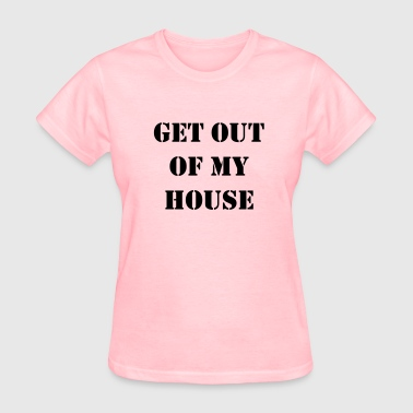 Get out of my house.  - Women's T-Shirt