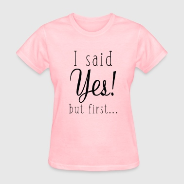 I Said Yes But First - Women's T-Shirt