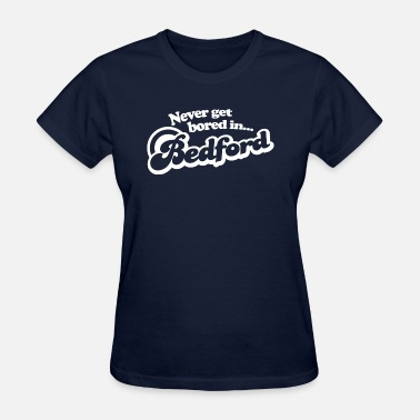 Bedford Never Get Bored In Bedford - Women's T-Shirt