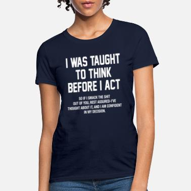 Act I WAS TAUGHT TO THINK BEFORE I ACT funny design - Women's T-Shirt