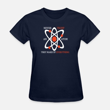 They Make Up Everything NEVER TRUST AN ATOM THEY MAKE UP EVERYTHING TEE - Women's T-Shirt