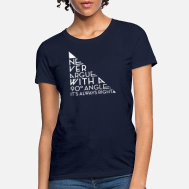 90 Degree Never Argue With A 90 Degree Angle - Women's T-Shirt