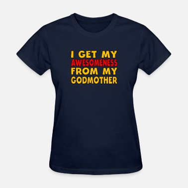 From My Godmother I Get My Awesomeness From My Godmother - Women's T-Shirt