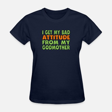 From My Godmother I Get My Bad Attitude From My Godmother - Women's T-Shirt