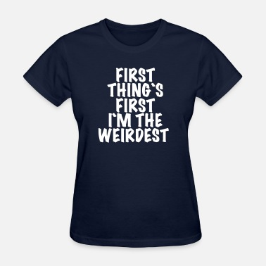 Weirdest First thing`s first i`m the weirdest - Women's T-Shirt
