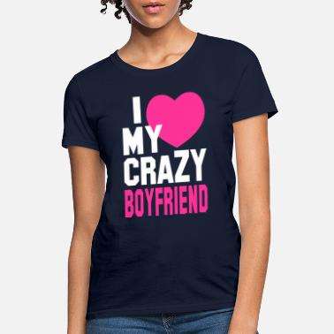 I Love My Boyfriend I LOVE my CRAZY Boyfriend - Women's T-Shirt