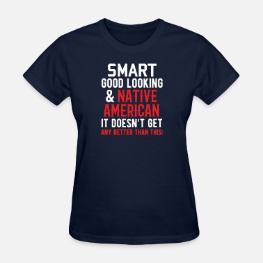 Native Land Indians - Smart Good Looking Native American - Women's T-Shirt