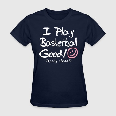 I Play Basketball Good! - Women's T-Shirt