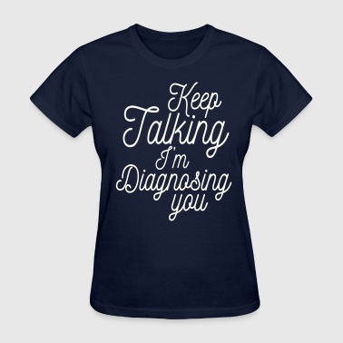Keep talking I'm diagnosing you - Women's T-Shirt