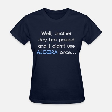 Life Skills Teacher Didn't Use Algebra Once Today - Women's T-Shirt