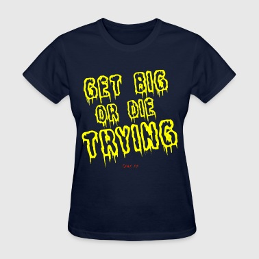 Get big or die trying - Women's T-Shirt