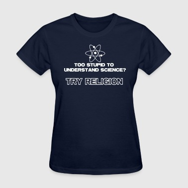Too Stupid To Understand Science Try Religion - Women's T-Shirt
