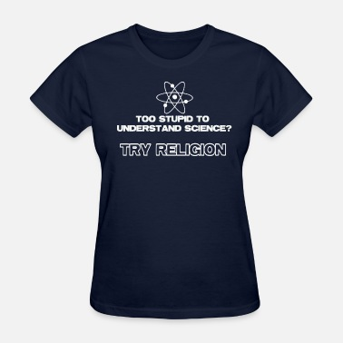 Funny Atheist Too Stupid To Understand Science Try Religion - Women's T-Shirt