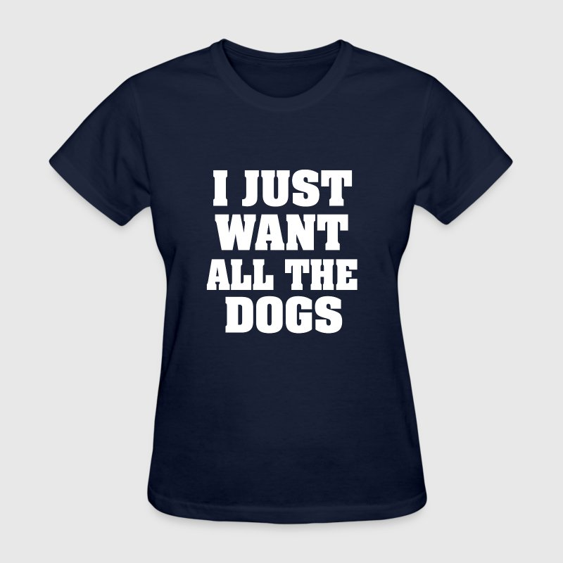 i just want all the dogs funny women's shirt - Women's T-Shirt