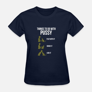 Pussy Dog Things to Do with my Pussy - Women's T-Shirt