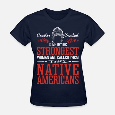 Native American Strongest Woman And Called Them Native Americans - Women's T-Shirt