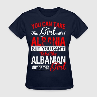 You Can Take The Girl Out Of Albania Albanian Girl - Women's T-Shirt