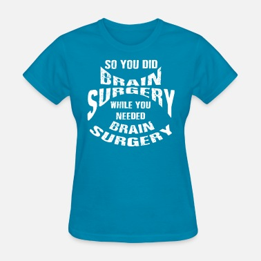 Brain Surgery So You did Brain Surgery Whiles You Needed - Women's T-Shirt