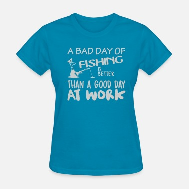 Bad Day At Work Bad Fishing Better Day Work - Women's T-Shirt