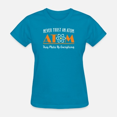 Never Trust An Atom They Make Up Everything Never Trust An Atom They Make Up Everything Dark - Women's T-Shirt