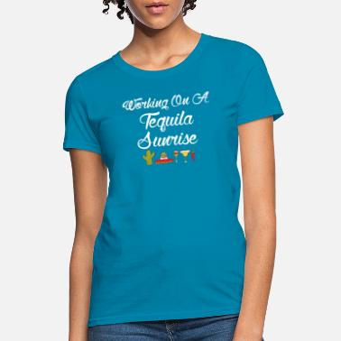 Tequila Sunrise Working On A Tequila Sunrise - Women's T-Shirt