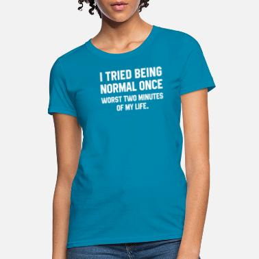 Normal I Tried Being Normal Once Worst Two Minutes Of My - Women's T-Shirt