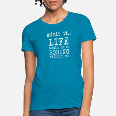 Boring Admit It Life Would Be So Boring Without Me T Shir - Women's T-Shirt