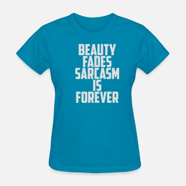 Beauty Fades Beauty Fades Sarcasm Is Forever - Women's T-Shirt