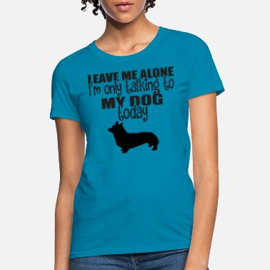 Alone Leave Me Alone I Am Only Talking To My Dog Today - Women's T-Shirt