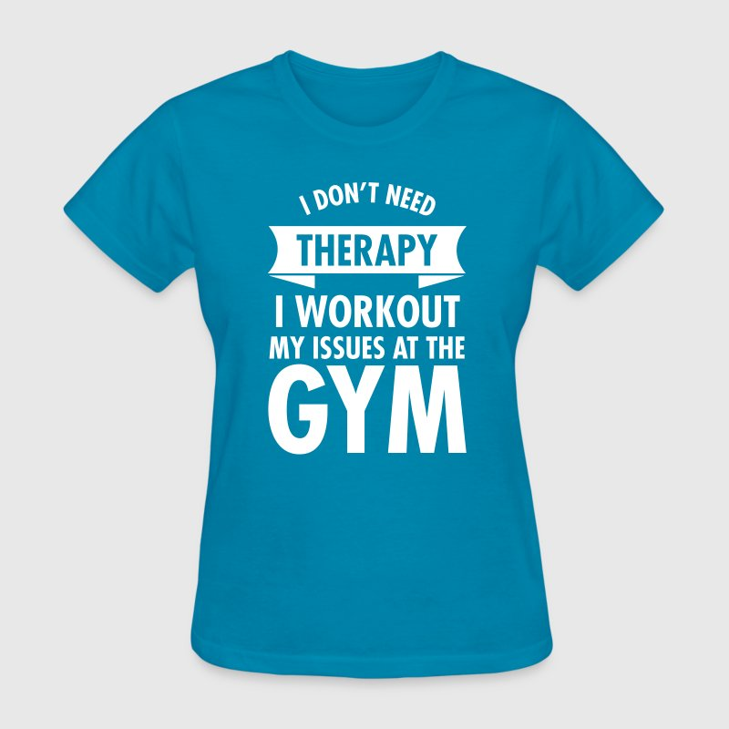 I Dont Need Therapy I Workout My Issues At The Gym - Women's T-Shirt
