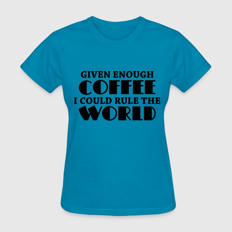 Given enough coffee I could rule the world - Women's T-Shirt