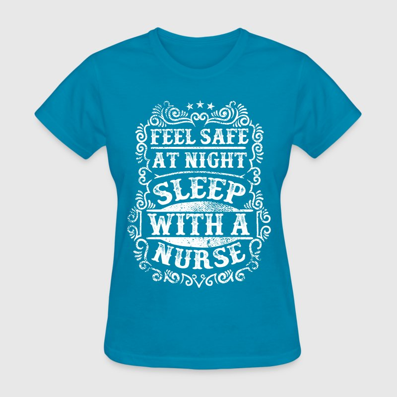 Feel Safe at Night Sleep with a Nurse. Nursing  - Women's T-Shirt