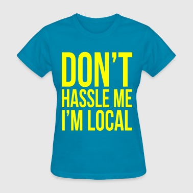 Don't hassle me I'm local - Women's T-Shirt