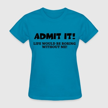 Admit it! Life would be boring without me! - Women's T-Shirt