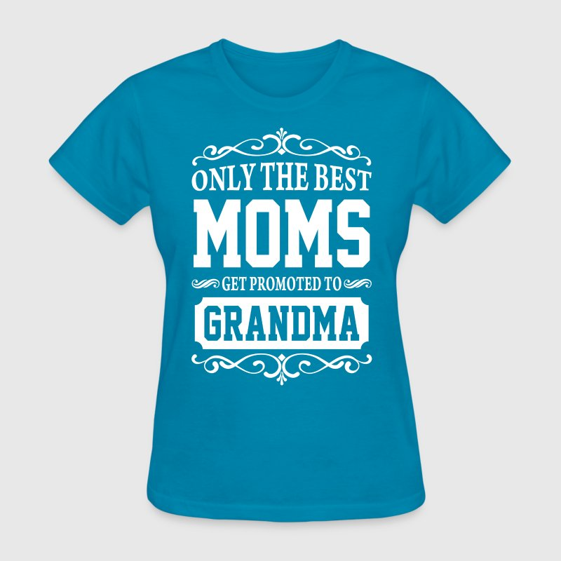 Only The Best Moms Get Promoted To Grandma - Women's T-Shirt