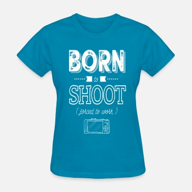 Born To Shoot born to shoot forced to work - Women's T-Shirt