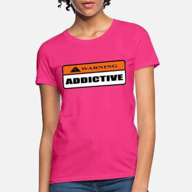 Addictive addictive - Women's T-Shirt