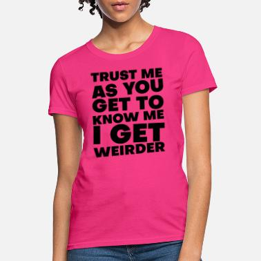 Get To Know Trust Me As You Get To Know Me I Just Get Weirder - Women's T-Shirt