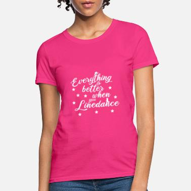 Line Dancing Everything is better with linedance - Women's T-Shirt