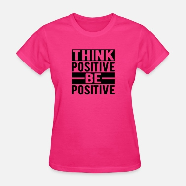 Think Positive Think Positive Be Positive - Women's T-Shirt