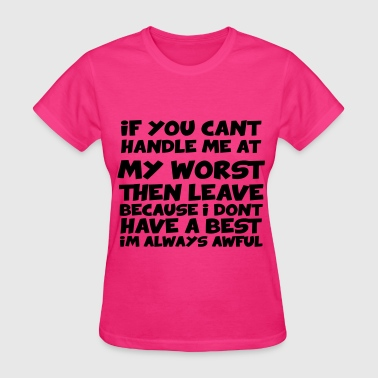 If You Can't Handle Me At My Worst Then Leave Because I Don't Have A Best I'm Awful If You Can't Handle Me At My Worst Then Leave - Women's T-Shirt