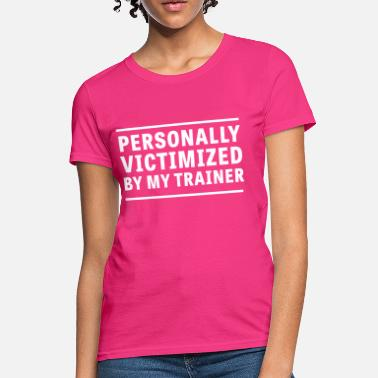 Victim Personally victimized by my trainer - Women's T-Shirt