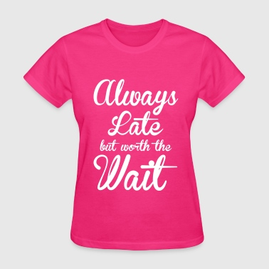 Always late but worth the wait - Women's T-Shirt
