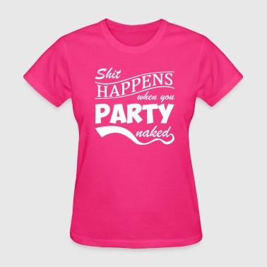 Shit happens when you party naked - Women's T-Shirt