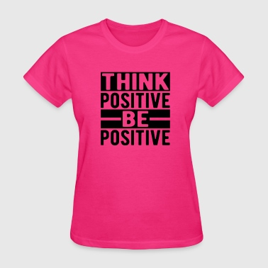 Positive Thinking Think Positive Be Positive - Women's T-Shirt