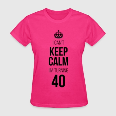 I Can't Keep Calm I'm Turning 40 - Women's T-Shirt