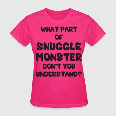 What Part of Snuggle Monster Don't You Understand? - Women's T-Shirt