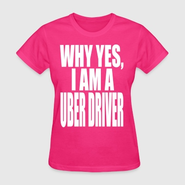 WHY YES I AM A  UBER DRIVER - Women's T-Shirt