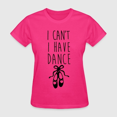 I can't. I have dance - Women's T-Shirt