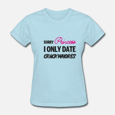Sorry Princess I Only Date Crack Whore Sorry Princess i only date Crack Whores - Women's T-Shirt